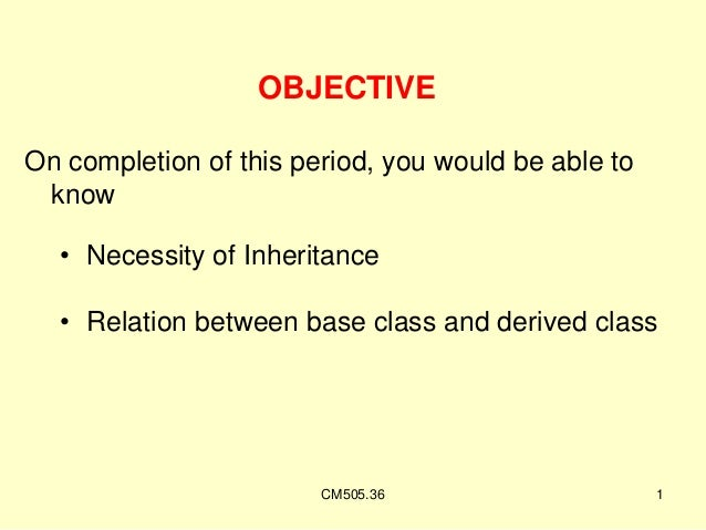 OBJECTIVE On completion of this period, you would be able to know • Necessity of Inheritance • Relation between base class...