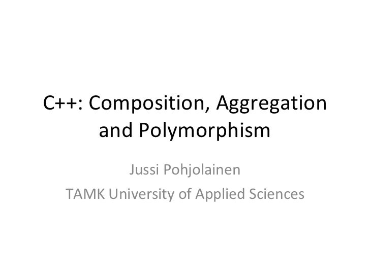 C++: Composition, Aggregation and Polymorphism Jussi Pohjolainen TAMK University of Applied Sciences