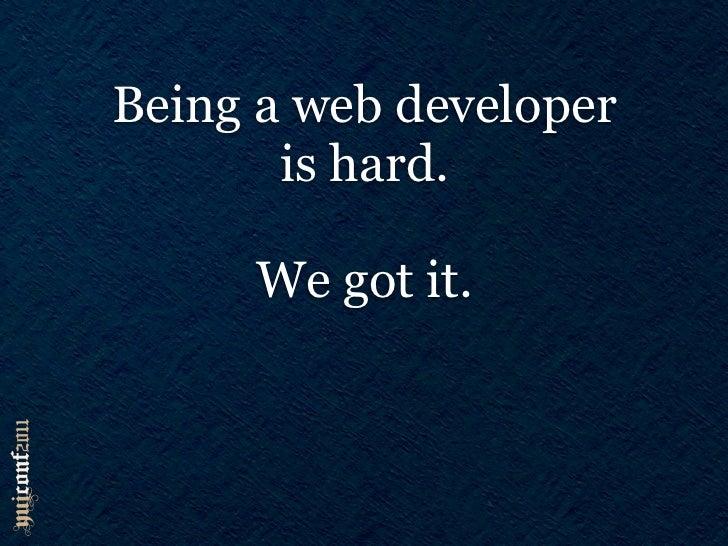 Being a web developer       is hard.     We got it.