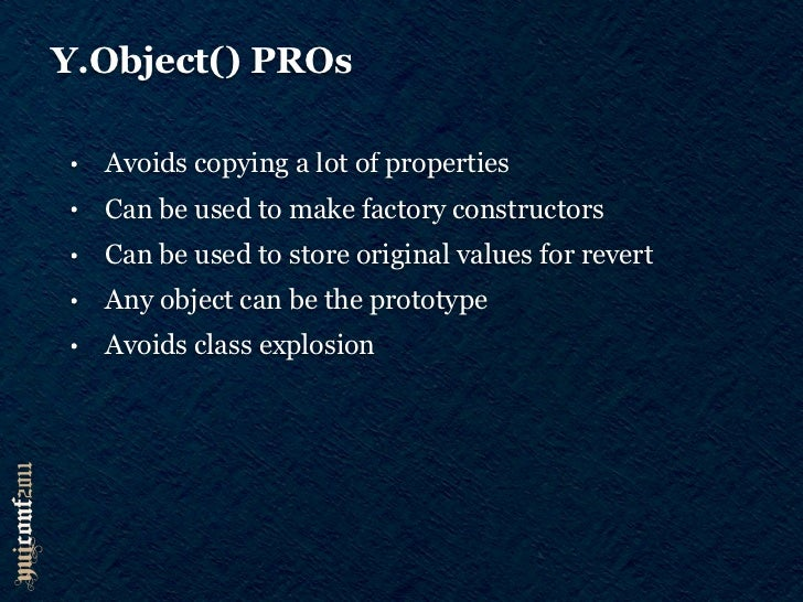 Y.Object() CONs•   No multiple inheritance•   Factory constructor can promote sloppiness•   Can't use hasOwnProperty in fo...
