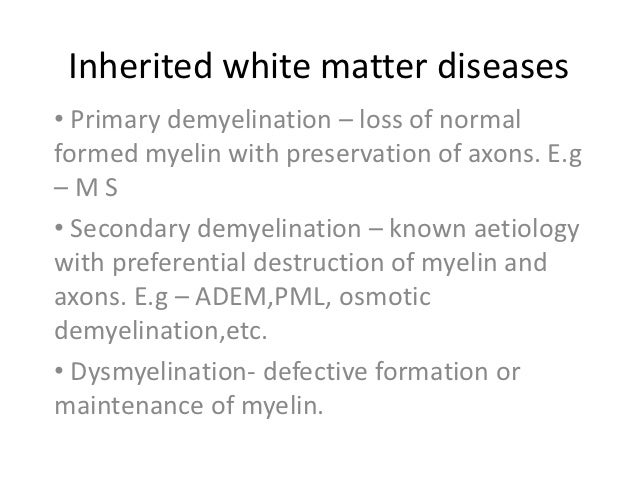 Inherited white matter diseases• Primary demyelination – loss of normalformed myelin with preservation of axons. E.g–MS• S...