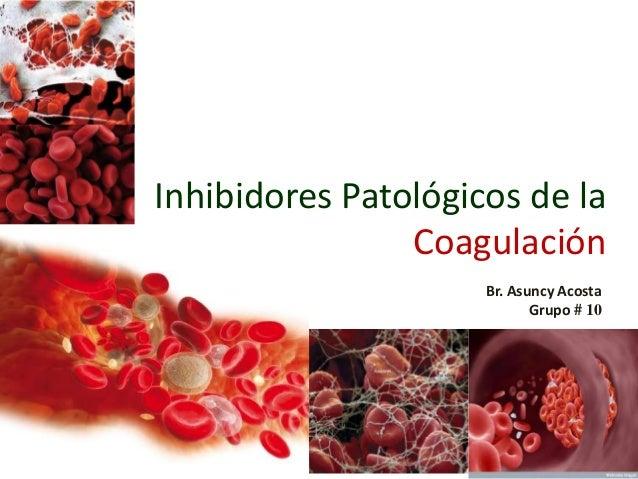 Inhibidores Patológicos de la Coagulación Br. Asuncy Acosta Grupo # 10