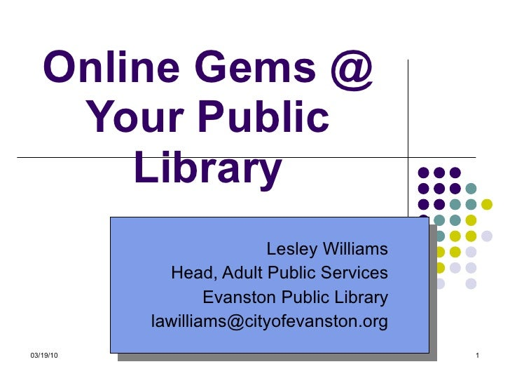 Online Gems @ Your Public Library Lesley Williams Head, Adult Public Services Evanston Public Library [email_address]