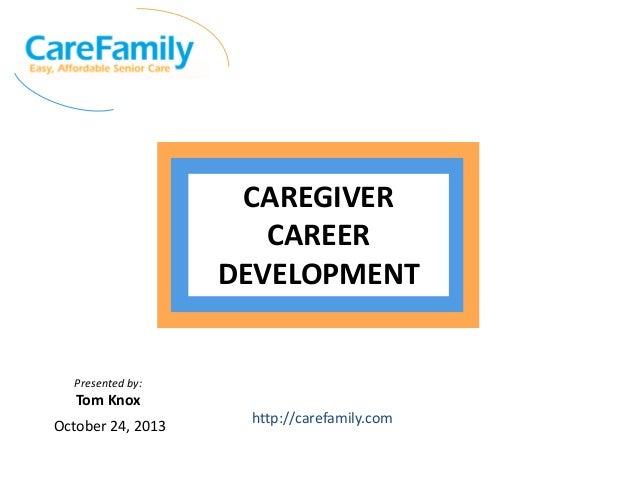 CAREGIVER CAREER DEVELOPMENT  Presented by:  Tom Knox October 24, 2013  http://carefamily.com