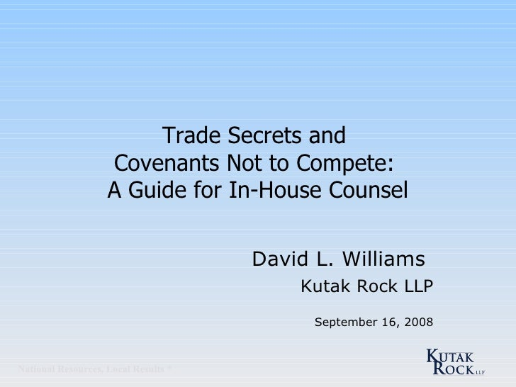 Trade Secrets and  Covenants Not to Compete:  A Guide for In-House Counsel David L. Williams   Kutak Rock LLP September 16...