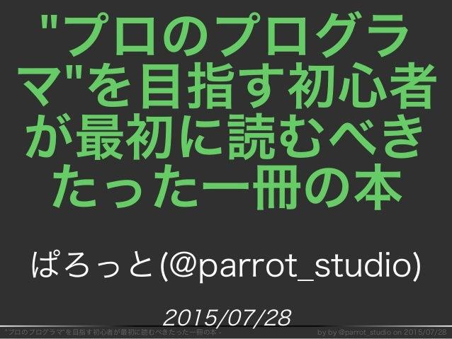 """""""プロのプログラマ""""を目指す初⼼者が最初に読むべきたった⼀冊の本�-� by�by�@parrot̲studio�on�2015/07/28 """"プロのプログラ マ""""を目指す初⼼者 が最初に読むべき たった⼀冊の本 ぱろっと(@parrot̲st..."""
