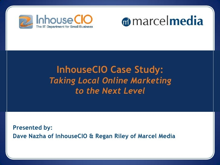 InhouseCIO Case Study:           Taking Local Online Marketing                 to the Next LevelPresented by:Dave Nazha of...