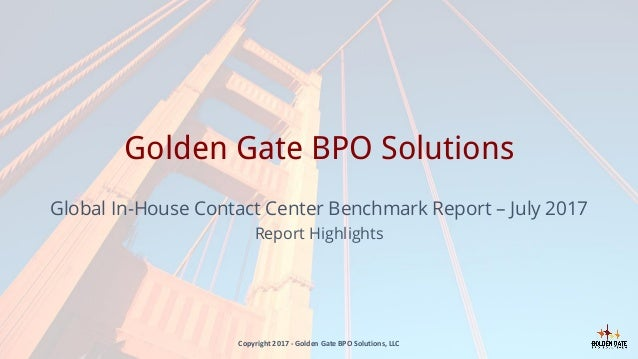Golden Gate BPO Solutions Global In-House Contact Center Benchmark Report – July 2017 Report Highlights Copyright 2017 - G...