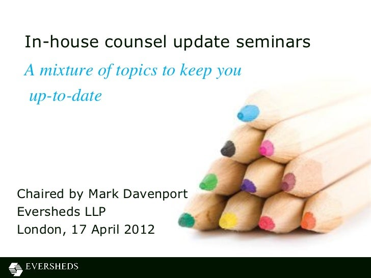 In-house counsel update seminars A mixture of topics to keep you up-to-dateChaired by Mark DavenportEversheds LLPLondon, 1...
