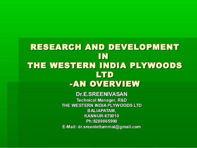 RESEARCH AND DEVELOPMENTRESEARCH AND DEVELOPMENT ININ THE WESTERN INDIA PLYWOODSTHE WESTERN INDIA PLYWOODS LTDLTD -AN OVER...