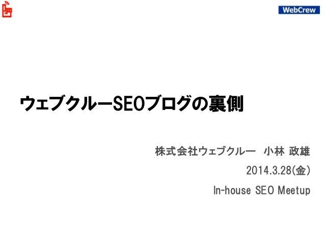 ウェブクルーSEOブログの裏側 株式会社ウェブクルー 小林 政雄 2014.3.28(金) In-house SEO Meetup