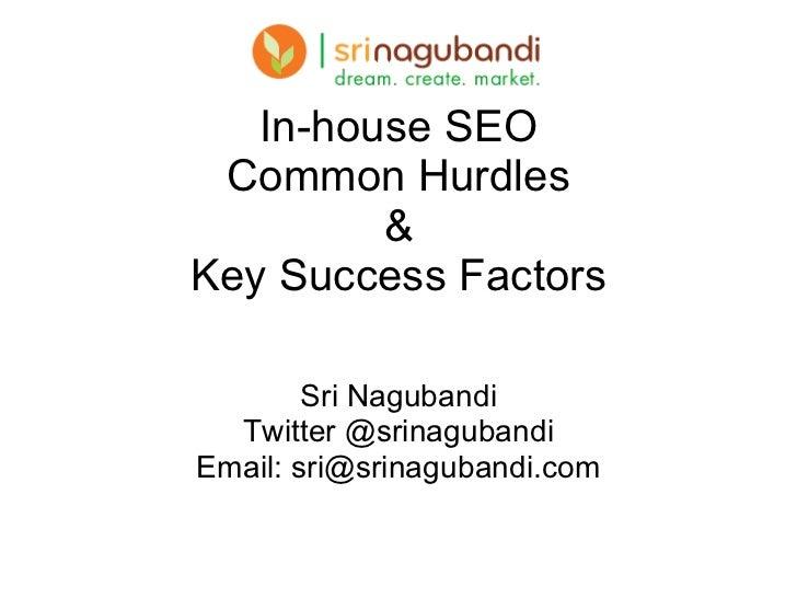 In-house SEO Common Hurdles & Key Success Factors Sri Nagubandi Twitter @srinagubandi Email: sri@srinagubandi.com