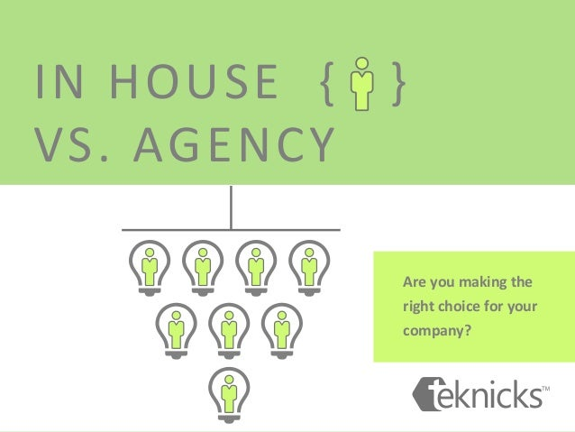 IN  HOUSE    {      }     VS.  AGENCY   Are  you  making  the   right  choice  for  your...