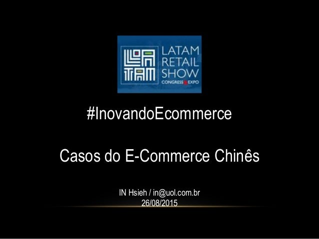 #InovandoEcommerce Casos do E-Commerce Chinês IN Hsieh / in@uol.com.br 26/08/2015