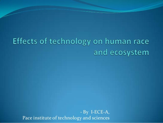 effect of technology on humans Technology has revolutionized the way people communicate, linking humans in a real-time network across the globe however, technology has also changed communication in many ways.