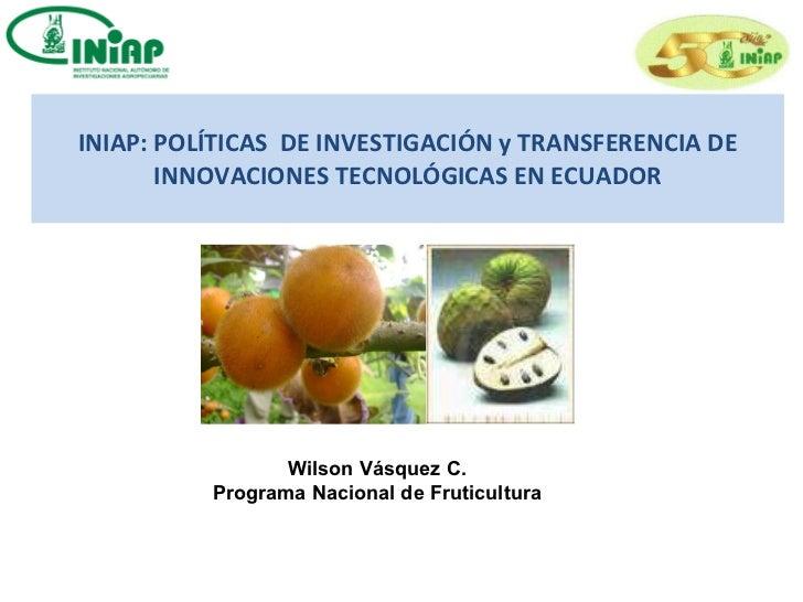 INIAP: POLÍTICAS  DE INVESTIGACIÓN y TRANSFERENCIA DE INNOVACIONES TECNOLÓGICAS EN ECUADOR Wilson Vásquez C.  Programa Nac...