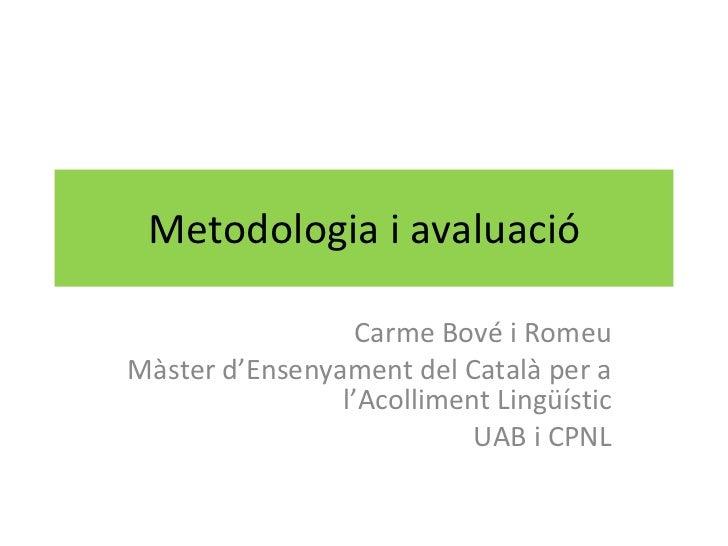 Metodologia i avaluació Carme Bové i Romeu Màster d'Ensenyament del Català per a l'Acolliment Lingüístic UAB i CPNL
