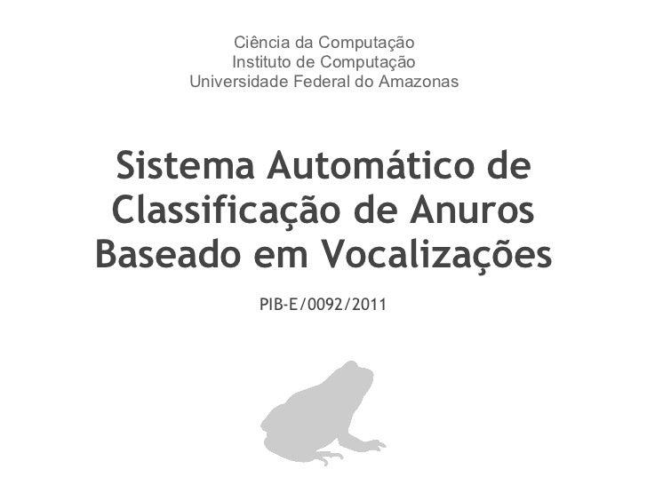 Sistema Automático de Classificação de Anuros Baseado em Vocalizações PIB-E/0092/2011 Ciência da Computação Instituto de C...