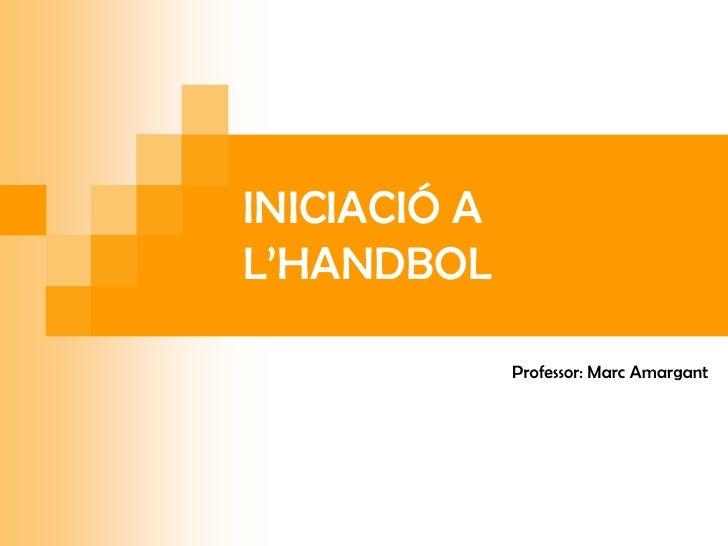 INICIACIÓ AL'HANDBOL              Professor: Marc Amargant
