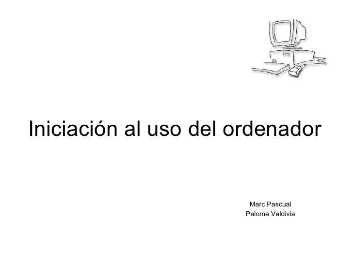 Iniciación al uso del ordenador Marc Pascual Paloma Valdivia