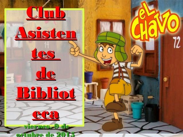 ClubClub AsistenAsisten testes dede BibliotBibliot ecaeca viernes, 9 deviernes, 9 de octubre de 2015