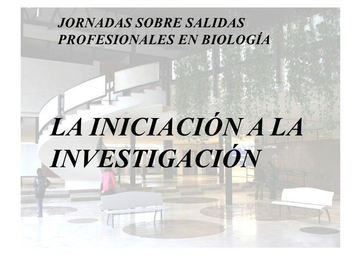 JORNADAS SOBRE SALIDAS PROFESIONALES EN BIOLOGÍA     LA INICIACIÓN A LA INVESTIGACIÓN