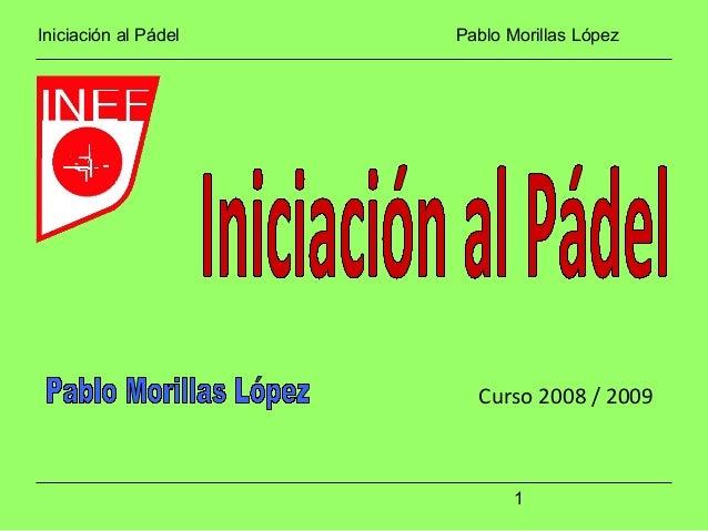 Iniciación al Pádel Pablo Morillas López 1 Curso 2008 / 2009