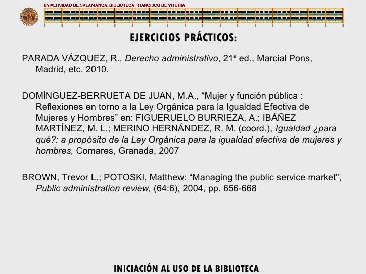 EJERCICIOS PRÁCTICOS: <ul><li>PARADA VÁZQUEZ, R.,  Derecho administrativo , 21ª ed., Marcial Pons, Madrid, etc. 2010. </li...