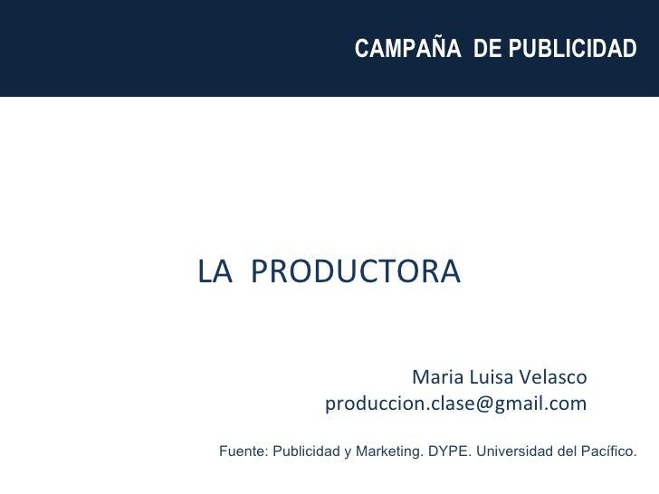 Maria Luisa Velasco [email_address] CAMPAÑA  DE PUBLICIDAD  LA  PRODUCTORA  Fuente: Publicidad y Marketing. DYPE. Universi...