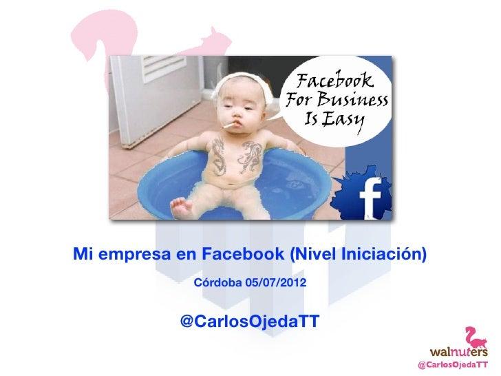 Mi empresa en Facebook (Nivel Iniciación)             Córdoba 05/07/2012            @CarlosOjedaTT