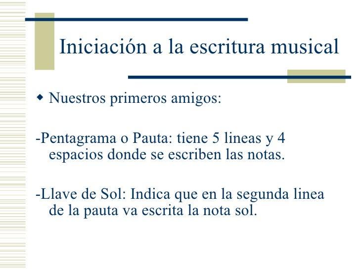 Iniciación a la escritura musical <ul><li>Nuestros primeros amigos: </li></ul><ul><li>-Pentagrama o Pauta: tiene 5 lineas ...