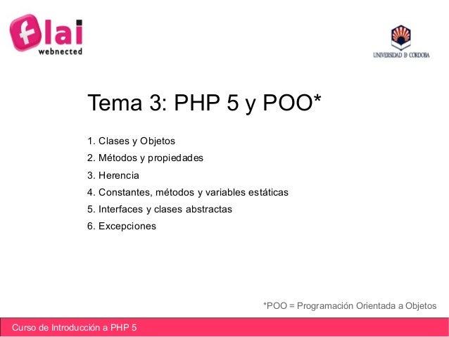 Curso de Introducción a PHP 5 Tema 3: PHP 5 y POO* *POO = Programación Orientada a Objetos 1. Clases y Objetos 2. Métodos ...