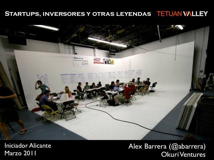 Startups, inversores y otras leyendasIniciador Alicante             Alex Barrera (@abarrera)Marzo 2011                    ...