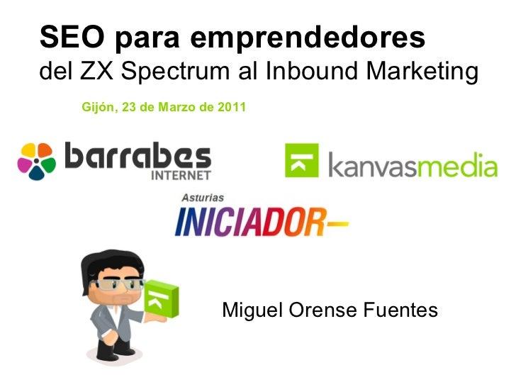 SEO para emprendedores  del ZX Spectrum al Inbound Marketing Gijón, 23 de Marzo de 2011 Miguel Orense Fuentes