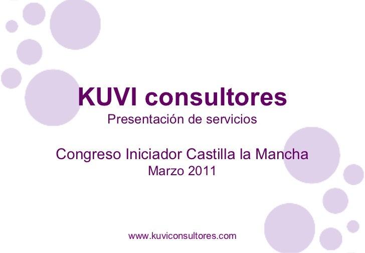 KUVI consultores Presentación de servicios Congreso Iniciador Castilla la Mancha Marzo 2011 www.kuviconsultores.com