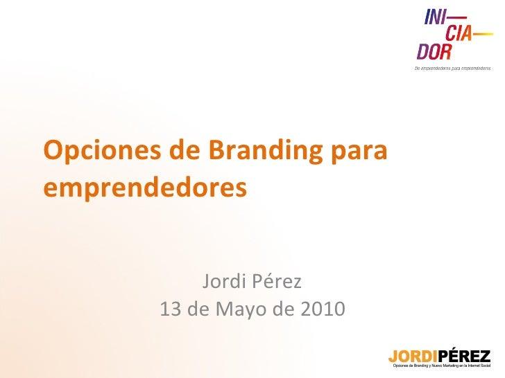 Opciones de Branding para emprendedores Jordi Pérez 13 de Mayo de 2010