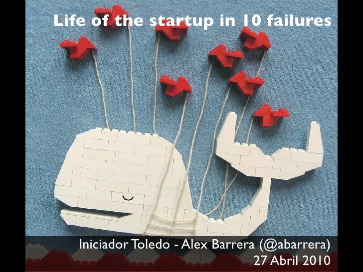 Life of the startup in 10 failures        Iniciador Toledo - Alex Barrera (@abarrera)                                   27...