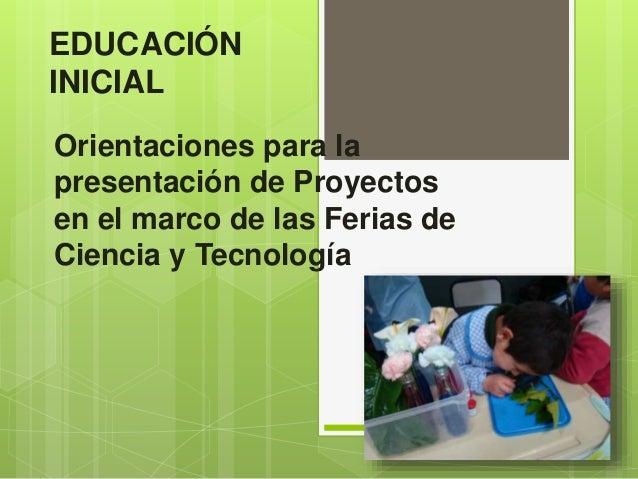 EDUCACIÓN  INICIAL  Orientaciones para la  presentación de Proyectos  en el marco de las Ferias de  Ciencia y Tecnología