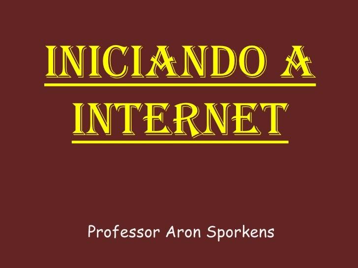 INICIANDO A INTERNET Professor Aron Sporkens