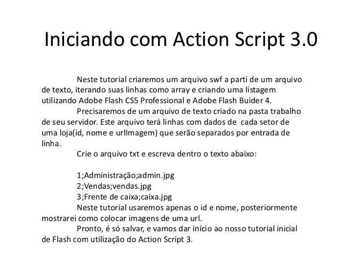 Iniciando com Action Script 3.0<br />Neste tutorial criaremos um arquivo swf a parti de um arquivo de texto, iterando sua...