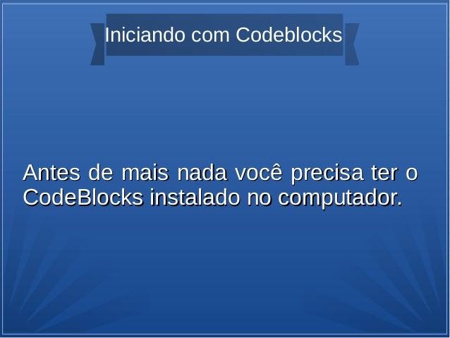 Iniciando com Codeblocks Antes de mais nada você precisa ter oAntes de mais nada você precisa ter o CodeBlocks instalado n...