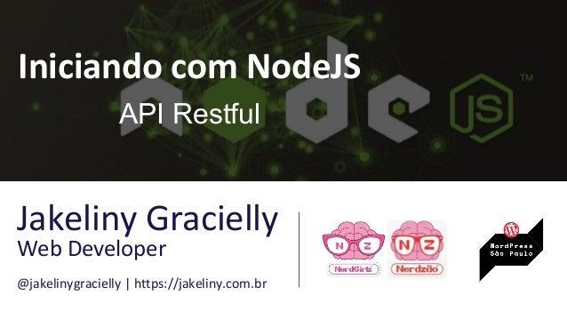 Iniciando com NodeJS API Restful Jakeliny Gracielly Web Developer @jakelinygracielly | https://jakeliny.com.br