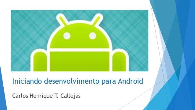 Iniciando desenvolvimento para Android Carlos Henrique T. Callejas