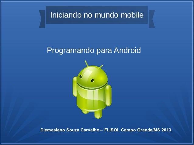 Iniciando no mundo mobileProgramando para AndroidDiemesleno Souza Carvalho – FLISOL Campo Grande/MS 2013