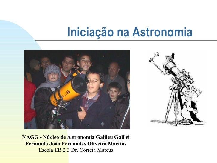 Iniciação na Astronomia   NAGG - Núcleo de Astronomia Galileu Galilei Fernando João Fernandes Oliveira Martins Escola EB 2...
