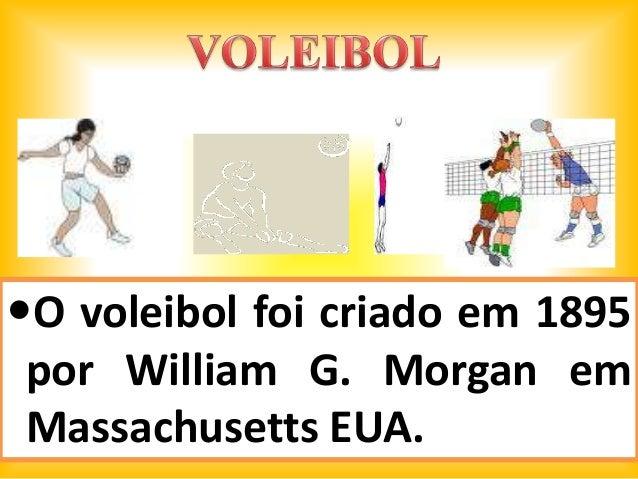 O voleibol foi criado em 1895 por William G. Morgan em Massachusetts EUA.
