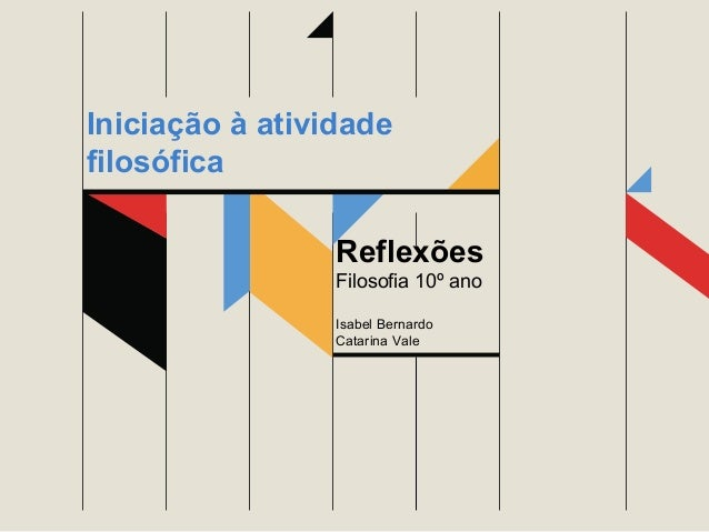 Reflexões Filosofia 10º ano Isabel Bernardo Catarina Vale Iniciação à atividade filosófica
