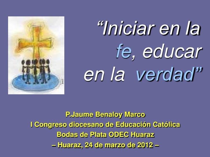 """""""Iniciar en la                  fe, educar              en la verdad""""          P.Jaume Benaloy MarcoI Congreso diocesano d..."""