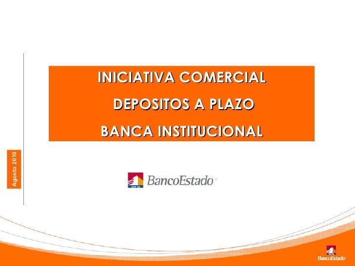 Agosto 2010 INICIATIVA COMERCIAL DEPOSITOS A PLAZO BANCA INSTITUCIONAL