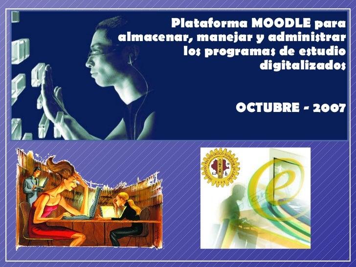 Plataforma MOODLE para almacenar, manejar y administrar los programas de estudio digitalizados OCTUBRE - 2007